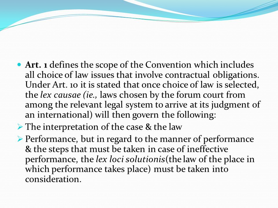 Art. 1 defines the scope of the Convention which includes all choice of law issues that involve contractual obligations. Under Art. 10 it is stated that once choice of law is selected, the lex causae (ie., laws chosen by the forum court from among the relevant legal system to arrive at its judgment of an international) will then govern the following: