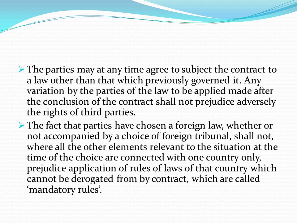 The parties may at any time agree to subject the contract to a law other than that which previously governed it. Any variation by the parties of the law to be applied made after the conclusion of the contract shall not prejudice adversely the rights of third parties.