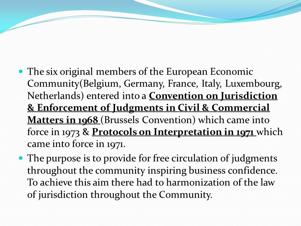 The six original members of the European Economic Community(Belgium, Germany, France, Italy, Luxembourg, Netherlands) entered into a Convention on Jurisdiction & Enforcement of Judgments in Civil & Commercial Matters in 1968 (Brussels Convention) which came into force in 1973 & Protocols on Interpretation in 1971 which came into force in 1971.