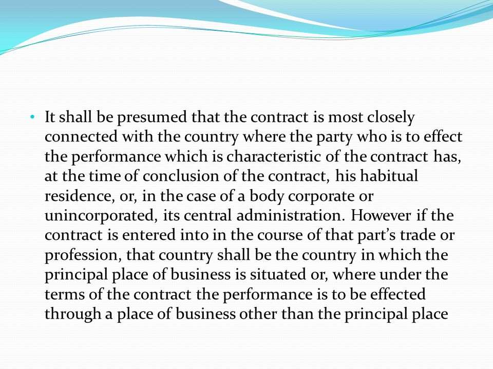 It shall be presumed that the contract is most closely connected with the country where the party who is to effect the performance which is characteristic of the contract has, at the time of conclusion of the contract, his habitual residence, or, in the case of a body corporate or unincorporated, its central administration.