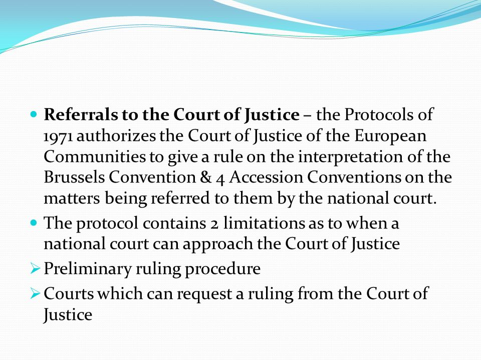 Referrals to the Court of Justice – the Protocols of 1971 authorizes the Court of Justice of the European Communities to give a rule on the interpretation of the Brussels Convention & 4 Accession Conventions on the matters being referred to them by the national court.