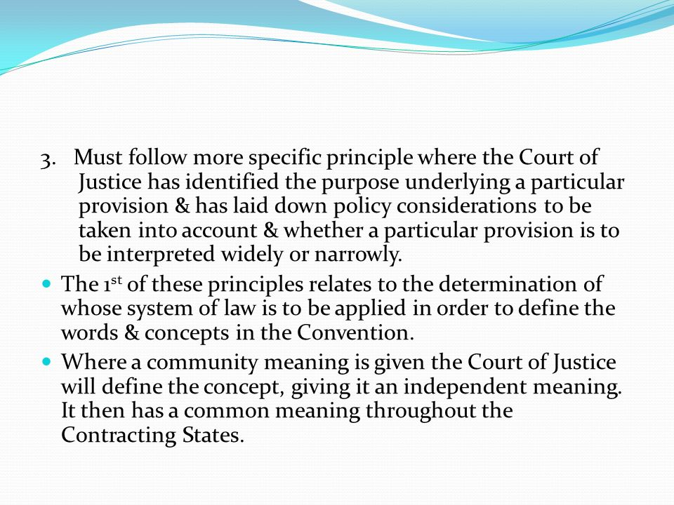 3. Must follow more specific principle where the Court of Justice has identified the purpose underlying a particular provision & has laid down policy considerations to be taken into account & whether a particular provision is to be interpreted widely or narrowly.