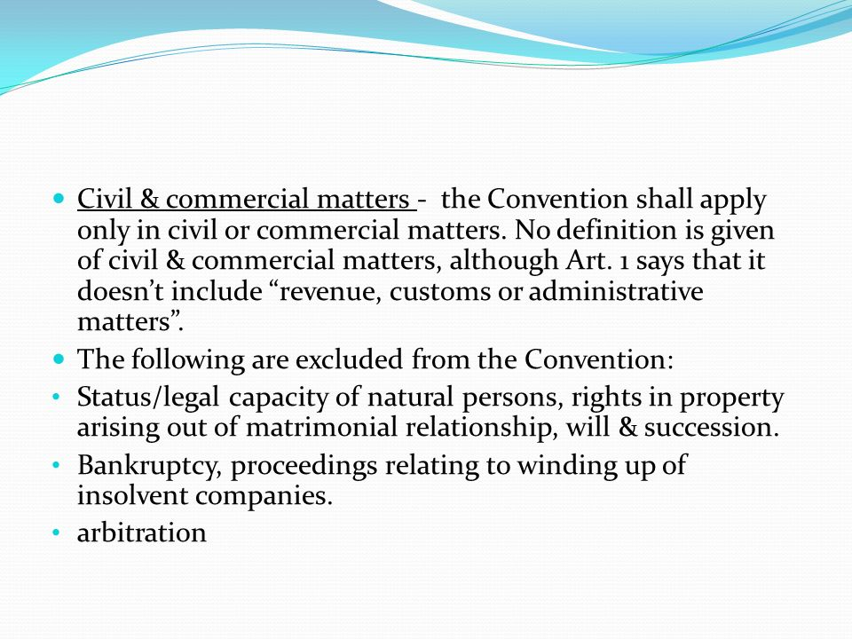 Civil & commercial matters - the Convention shall apply only in civil or commercial matters. No definition is given of civil & commercial matters, although Art. 1 says that it doesn't include revenue, customs or administrative matters .