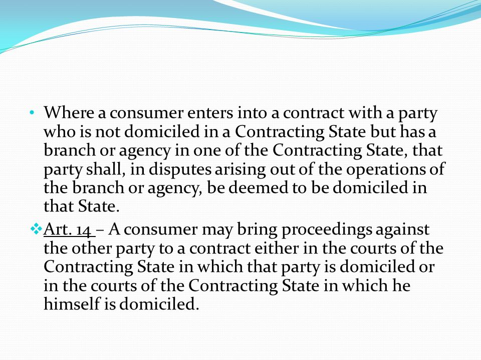 Where a consumer enters into a contract with a party who is not domiciled in a Contracting State but has a branch or agency in one of the Contracting State, that party shall, in disputes arising out of the operations of the branch or agency, be deemed to be domiciled in that State.