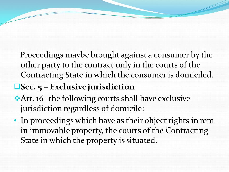 Proceedings maybe brought against a consumer by the other party to the contract only in the courts of the Contracting State in which the consumer is domiciled.