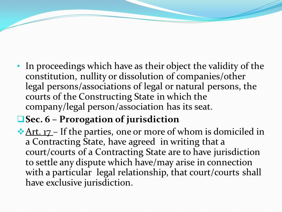 In proceedings which have as their object the validity of the constitution, nullity or dissolution of companies/other legal persons/associations of legal or natural persons, the courts of the Constructing State in which the company/legal person/association has its seat.