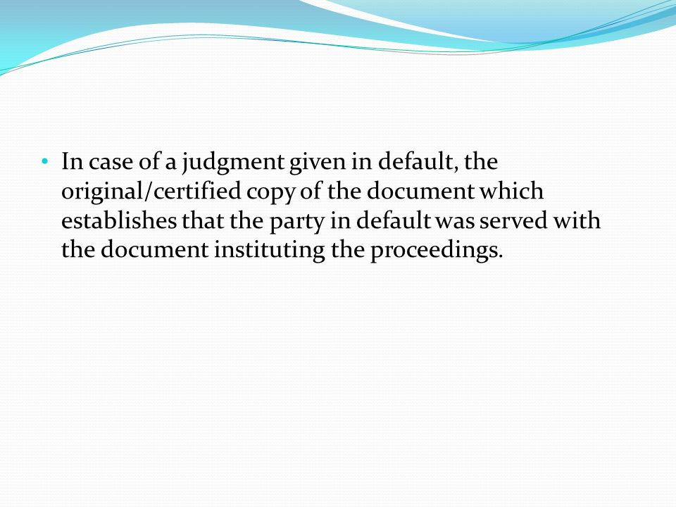 In case of a judgment given in default, the original/certified copy of the document which establishes that the party in default was served with the document instituting the proceedings.