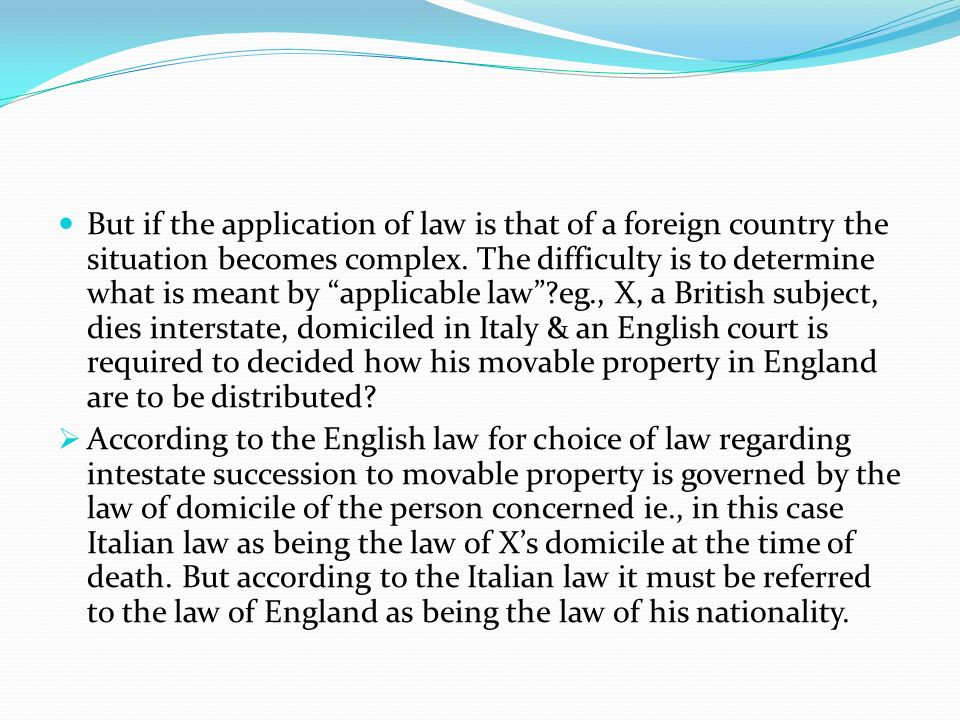 But if the application of law is that of a foreign country the situation becomes complex. The difficulty is to determine what is meant by applicable law eg., X, a British subject, dies interstate, domiciled in Italy & an English court is required to decided how his movable property in England are to be distributed
