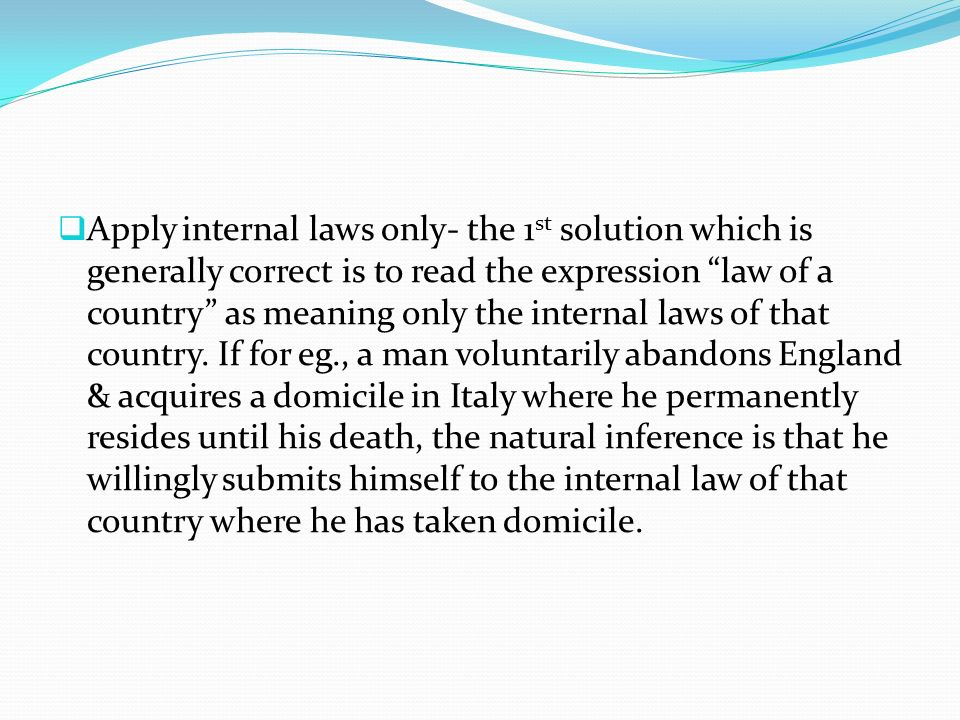 Apply internal laws only- the 1st solution which is generally correct is to read the expression law of a country as meaning only the internal laws of that country.