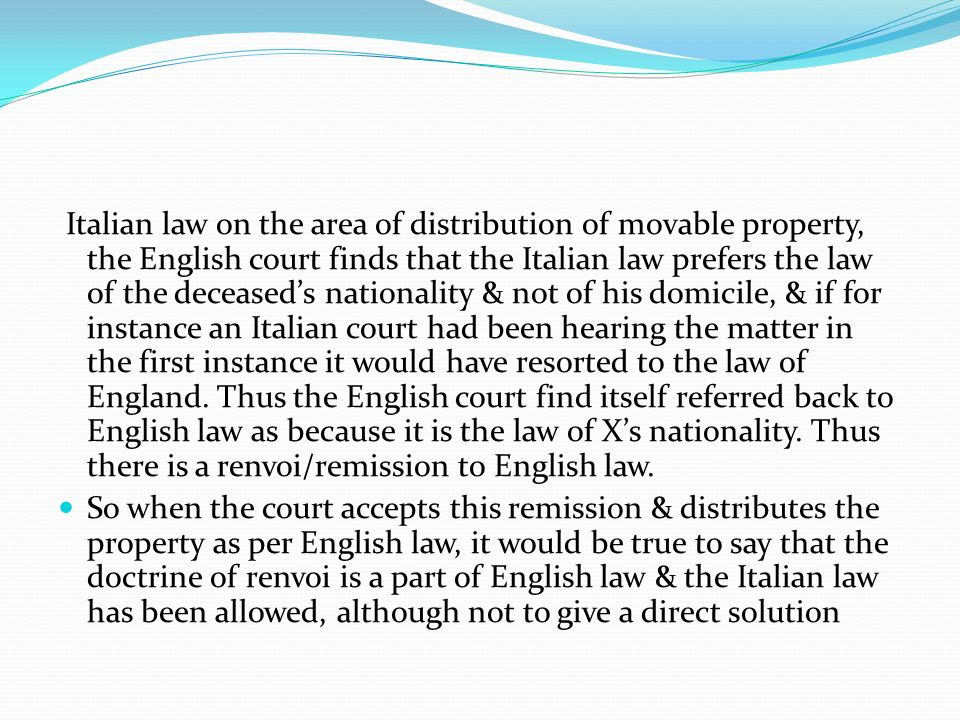 Italian law on the area of distribution of movable property, the English court finds that the Italian law prefers the law of the deceased's nationality & not of his domicile, & if for instance an Italian court had been hearing the matter in the first instance it would have resorted to the law of England. Thus the English court find itself referred back to English law as because it is the law of X's nationality. Thus there is a renvoi/remission to English law.