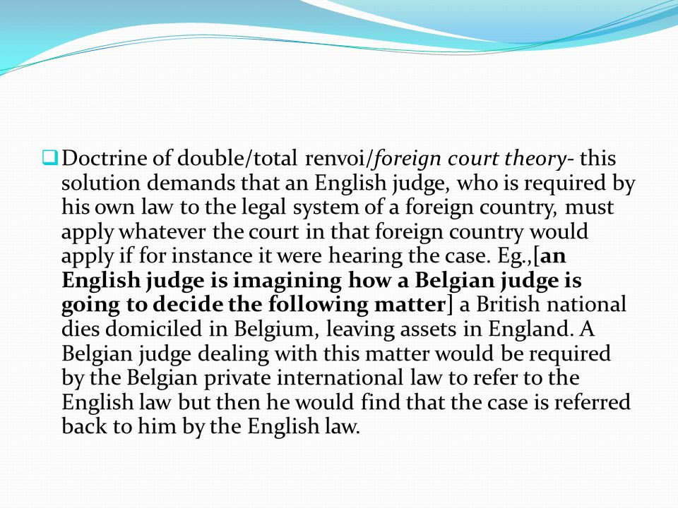 Doctrine of double/total renvoi/foreign court theory- this solution demands that an English judge, who is required by his own law to the legal system of a foreign country, must apply whatever the court in that foreign country would apply if for instance it were hearing the case.