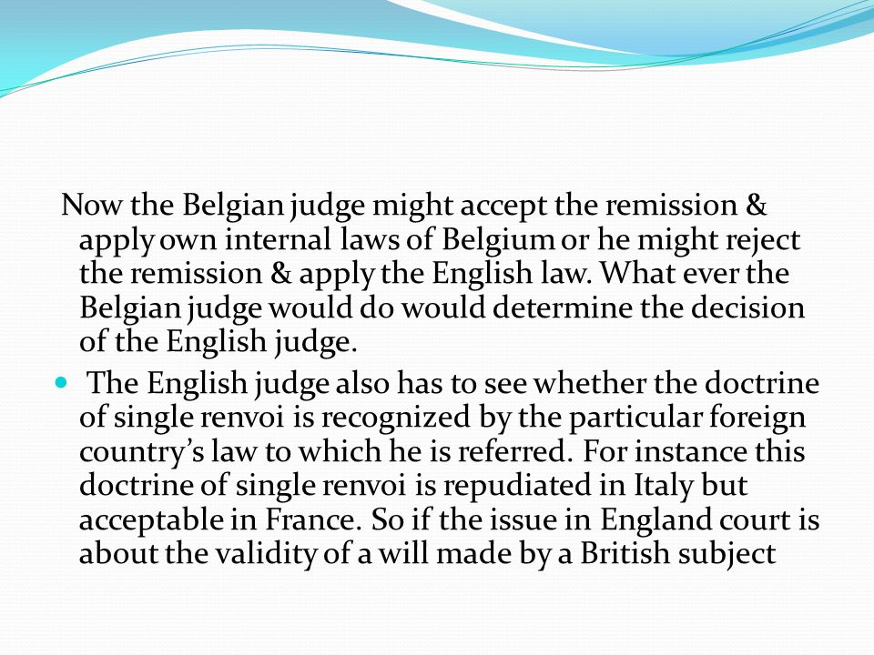 Now the Belgian judge might accept the remission & apply own internal laws of Belgium or he might reject the remission & apply the English law. What ever the Belgian judge would do would determine the decision of the English judge.