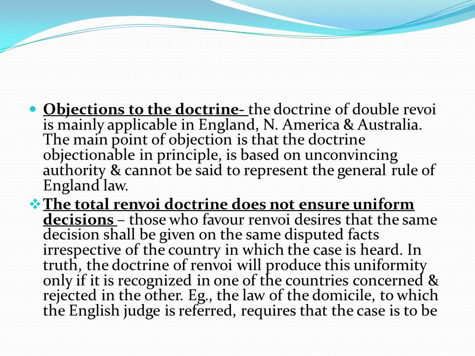 Objections to the doctrine- the doctrine of double revoi is mainly applicable in England, N. America & Australia. The main point of objection is that the doctrine objectionable in principle, is based on unconvincing authority & cannot be said to represent the general rule of England law.