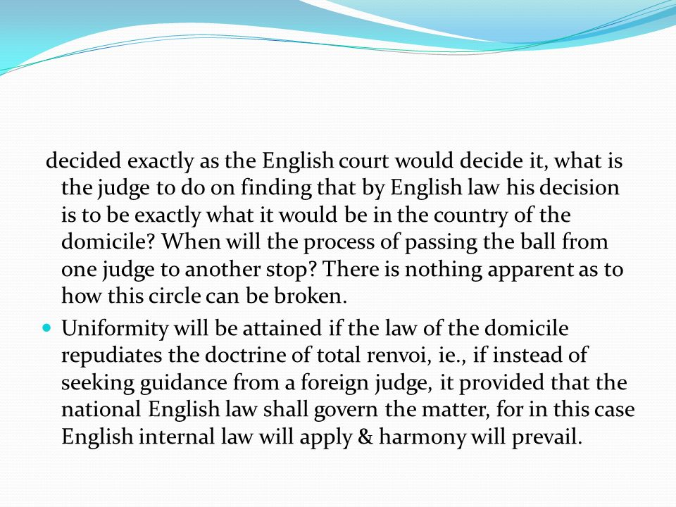 decided exactly as the English court would decide it, what is the judge to do on finding that by English law his decision is to be exactly what it would be in the country of the domicile When will the process of passing the ball from one judge to another stop There is nothing apparent as to how this circle can be broken.