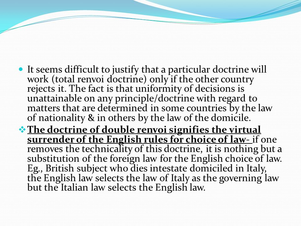 It seems difficult to justify that a particular doctrine will work (total renvoi doctrine) only if the other country rejects it. The fact is that uniformity of decisions is unattainable on any principle/doctrine with regard to matters that are determined in some countries by the law of nationality & in others by the law of the domicile.