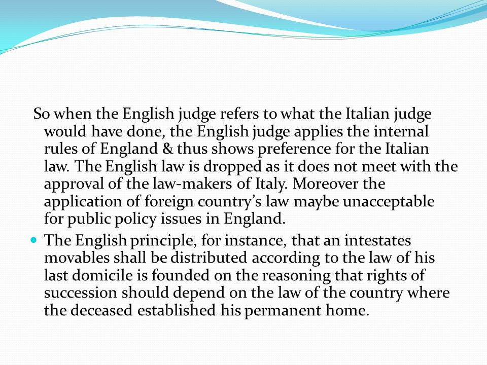 So when the English judge refers to what the Italian judge would have done, the English judge applies the internal rules of England & thus shows preference for the Italian law. The English law is dropped as it does not meet with the approval of the law-makers of Italy. Moreover the application of foreign country's law maybe unacceptable for public policy issues in England.