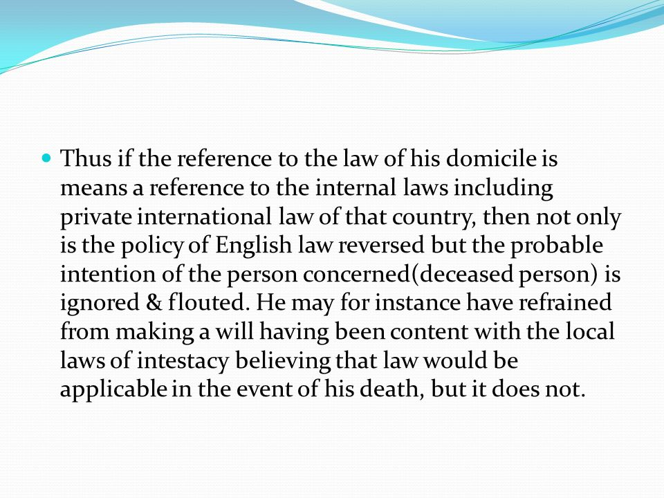 Thus if the reference to the law of his domicile is means a reference to the internal laws including private international law of that country, then not only is the policy of English law reversed but the probable intention of the person concerned(deceased person) is ignored & flouted.
