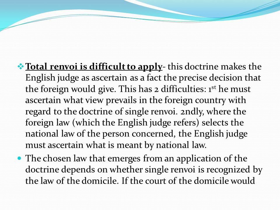 Total renvoi is difficult to apply- this doctrine makes the English judge as ascertain as a fact the precise decision that the foreign would give. This has 2 difficulties: 1st he must ascertain what view prevails in the foreign country with regard to the doctrine of single renvoi. 2ndly, where the foreign law (which the English judge refers) selects the national law of the person concerned, the English judge must ascertain what is meant by national law.