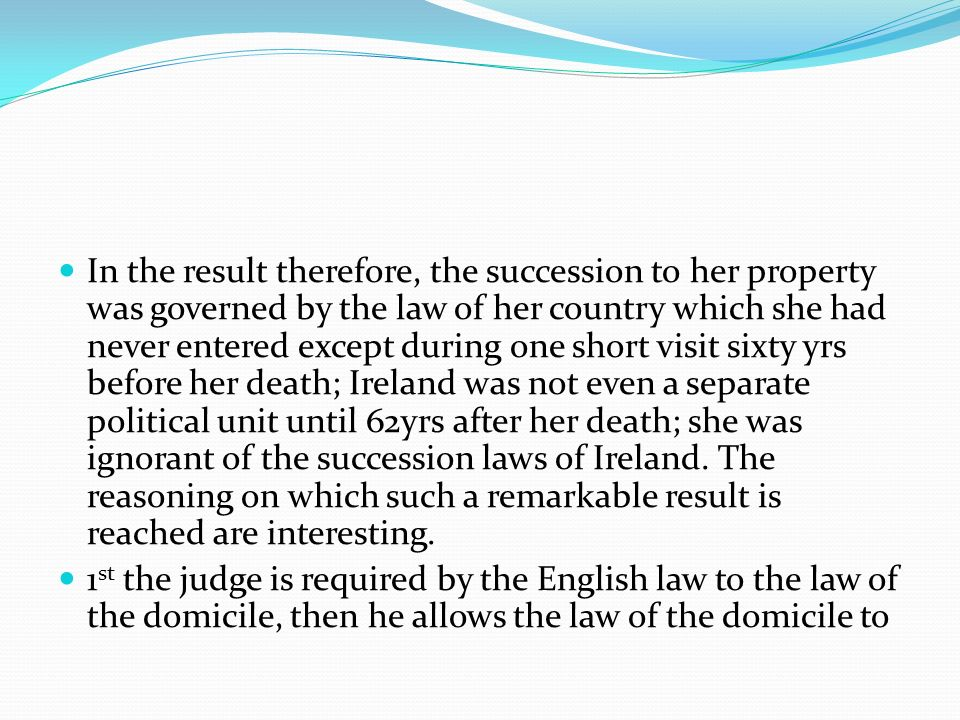 In the result therefore, the succession to her property was governed by the law of her country which she had never entered except during one short visit sixty yrs before her death; Ireland was not even a separate political unit until 62yrs after her death; she was ignorant of the succession laws of Ireland. The reasoning on which such a remarkable result is reached are interesting.
