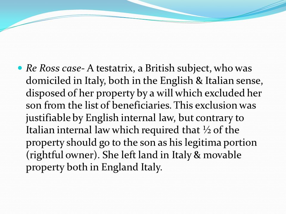 Re Ross case- A testatrix, a British subject, who was domiciled in Italy, both in the English & Italian sense, disposed of her property by a will which excluded her son from the list of beneficiaries.