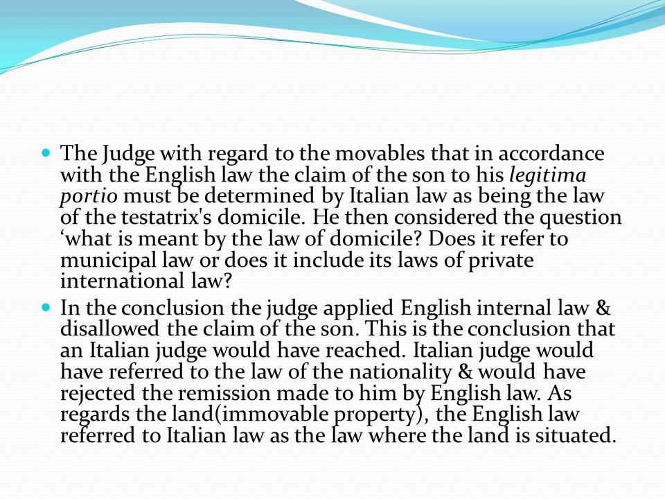 The Judge with regard to the movables that in accordance with the English law the claim of the son to his legitima portio must be determined by Italian law as being the law of the testatrix s domicile. He then considered the question 'what is meant by the law of domicile Does it refer to municipal law or does it include its laws of private international law