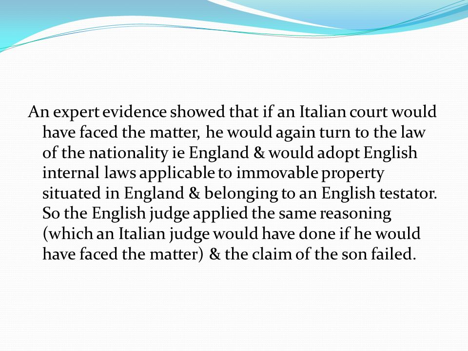 An expert evidence showed that if an Italian court would have faced the matter, he would again turn to the law of the nationality ie England & would adopt English internal laws applicable to immovable property situated in England & belonging to an English testator.