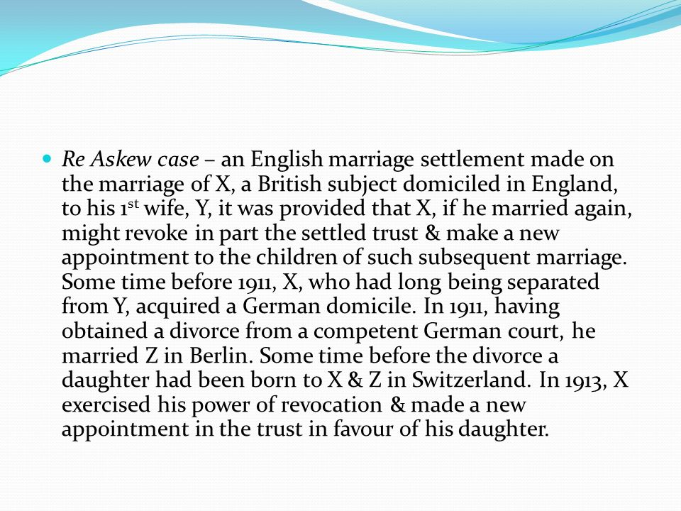 Re Askew case – an English marriage settlement made on the marriage of X, a British subject domiciled in England, to his 1st wife, Y, it was provided that X, if he married again, might revoke in part the settled trust & make a new appointment to the children of such subsequent marriage.