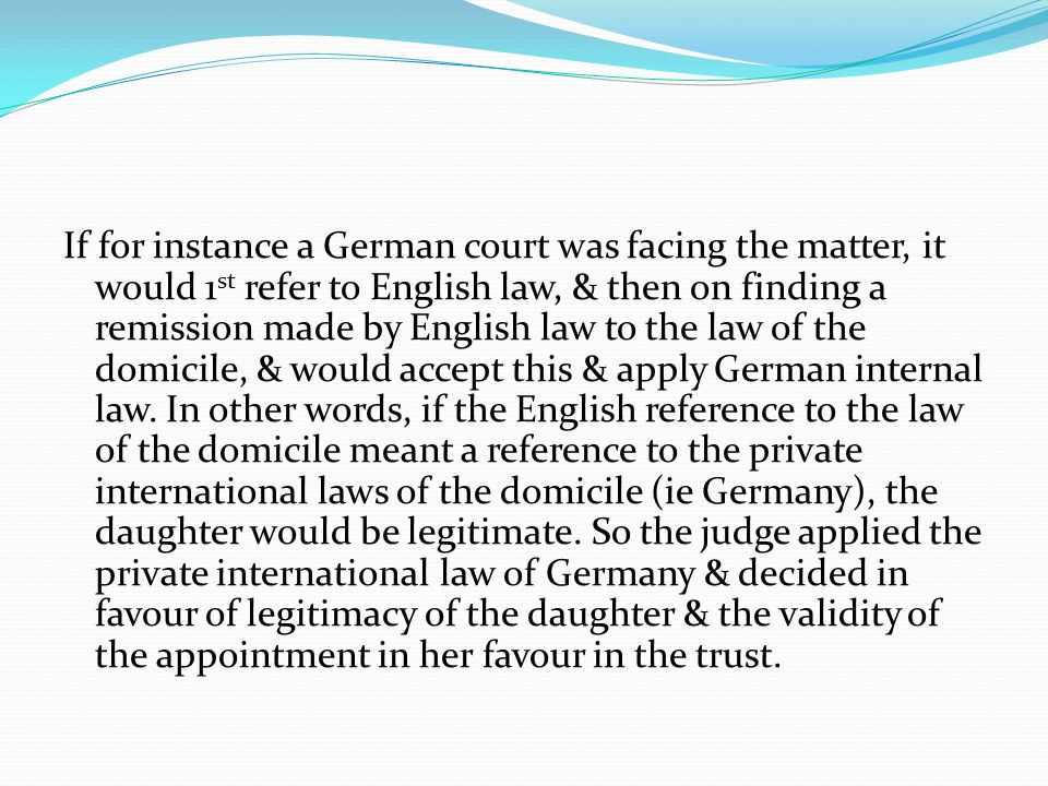 If for instance a German court was facing the matter, it would 1st refer to English law, & then on finding a remission made by English law to the law of the domicile, & would accept this & apply German internal law.