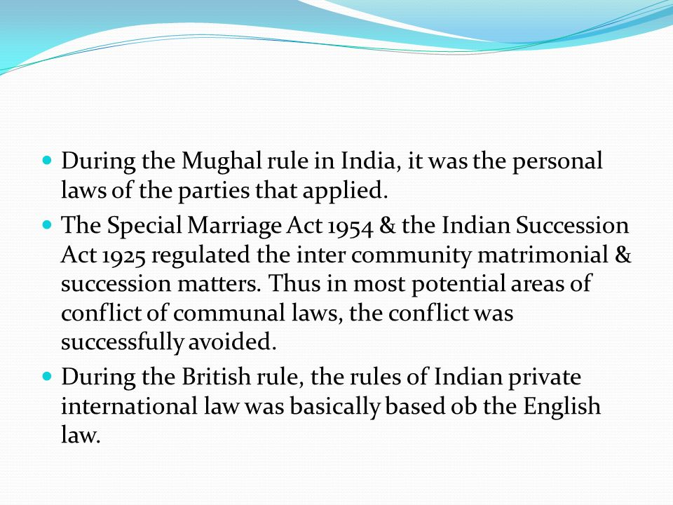 During the Mughal rule in India, it was the personal laws of the parties that applied.