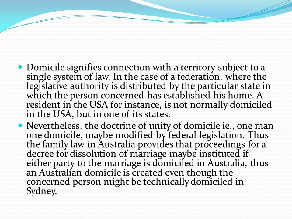 Domicile signifies connection with a territory subject to a single system of law. In the case of a federation, where the legislative authority is distributed by the particular state in which the person concerned has established his home. A resident in the USA for instance, is not normally domiciled in the USA, but in one of its states.