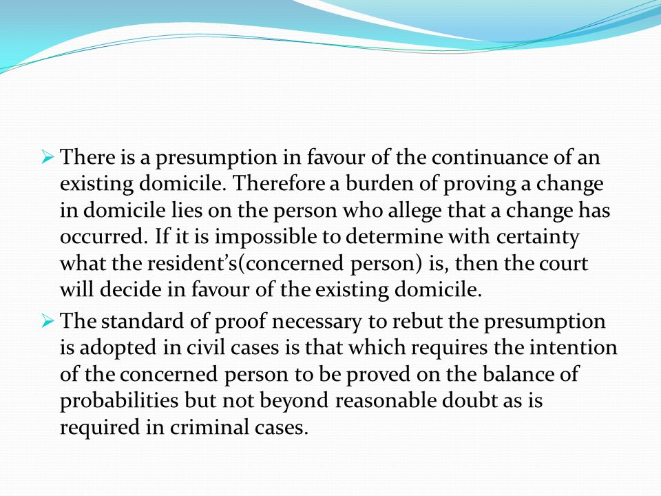 There is a presumption in favour of the continuance of an existing domicile. Therefore a burden of proving a change in domicile lies on the person who allege that a change has occurred. If it is impossible to determine with certainty what the resident's(concerned person) is, then the court will decide in favour of the existing domicile.