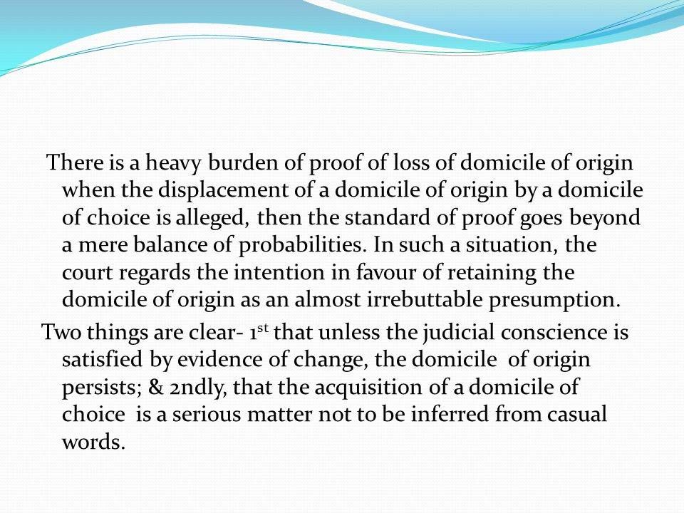 There is a heavy burden of proof of loss of domicile of origin when the displacement of a domicile of origin by a domicile of choice is alleged, then the standard of proof goes beyond a mere balance of probabilities.