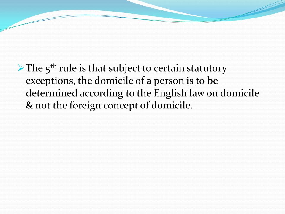 The 5th rule is that subject to certain statutory exceptions, the domicile of a person is to be determined according to the English law on domicile & not the foreign concept of domicile.