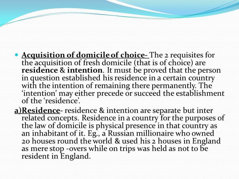Acquisition of domicile of choice- The 2 requisites for the acquisition of fresh domicile (that is of choice) are residence & intention. It must be proved that the person in question established his residence in a certain country with the intention of remaining there permanently. The 'intention' may either precede or succeed the establishment of the 'residence'.