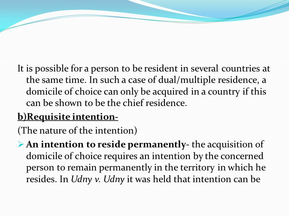 It is possible for a person to be resident in several countries at the same time. In such a case of dual/multiple residence, a domicile of choice can only be acquired in a country if this can be shown to be the chief residence.