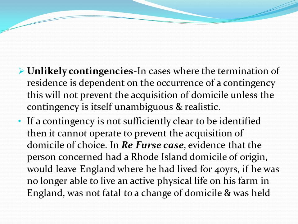 Unlikely contingencies-In cases where the termination of residence is dependent on the occurrence of a contingency this will not prevent the acquisition of domicile unless the contingency is itself unambiguous & realistic.