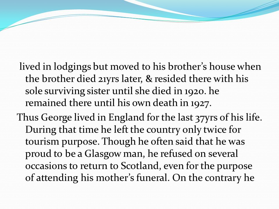 lived in lodgings but moved to his brother's house when the brother died 21yrs later, & resided there with his sole surviving sister until she died in 1920.