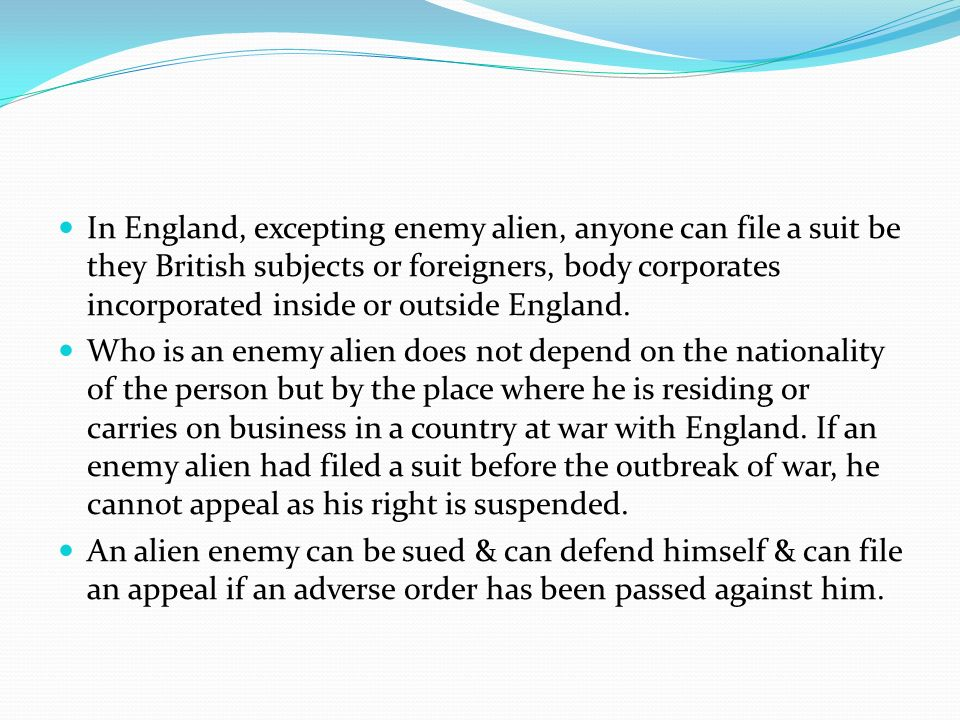 In England, excepting enemy alien, anyone can file a suit be they British subjects or foreigners, body corporates incorporated inside or outside England.