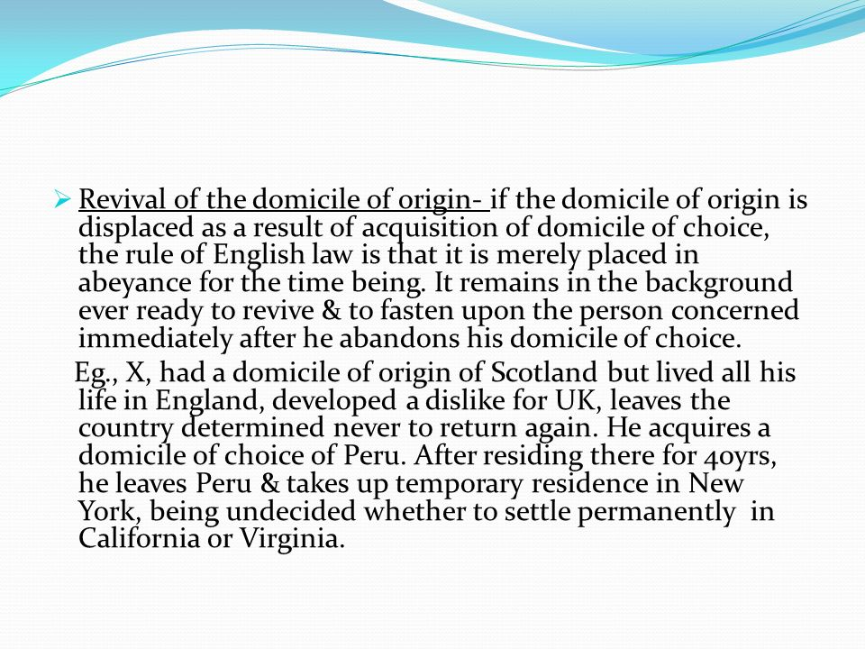Revival of the domicile of origin- if the domicile of origin is displaced as a result of acquisition of domicile of choice, the rule of English law is that it is merely placed in abeyance for the time being. It remains in the background ever ready to revive & to fasten upon the person concerned immediately after he abandons his domicile of choice.