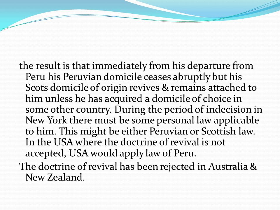 the result is that immediately from his departure from Peru his Peruvian domicile ceases abruptly but his Scots domicile of origin revives & remains attached to him unless he has acquired a domicile of choice in some other country.