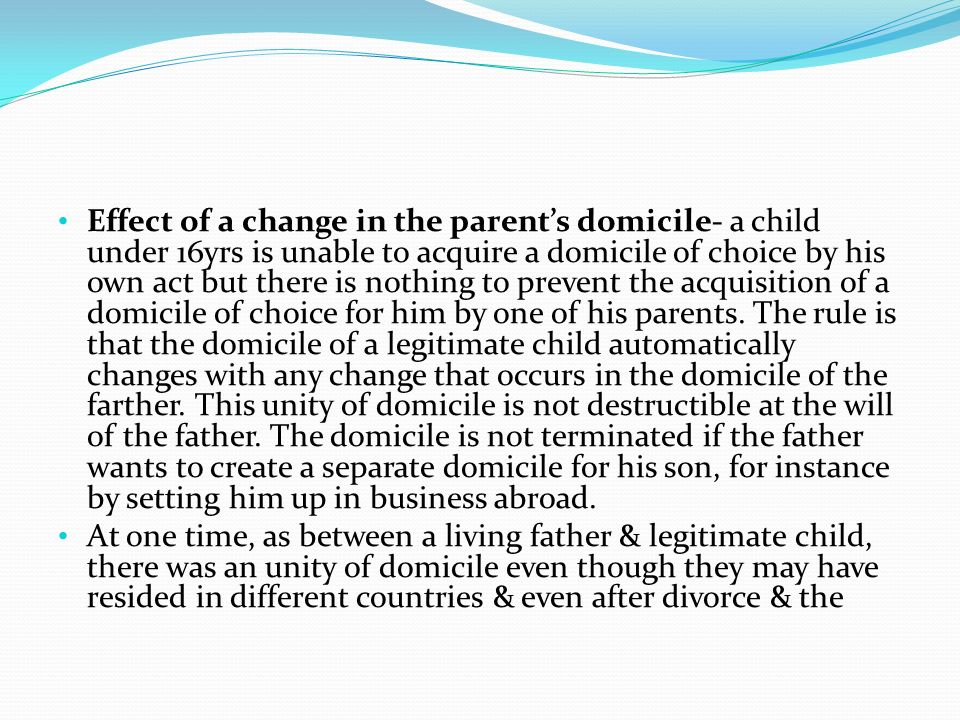 Effect of a change in the parent's domicile- a child under 16yrs is unable to acquire a domicile of choice by his own act but there is nothing to prevent the acquisition of a domicile of choice for him by one of his parents. The rule is that the domicile of a legitimate child automatically changes with any change that occurs in the domicile of the farther. This unity of domicile is not destructible at the will of the father. The domicile is not terminated if the father wants to create a separate domicile for his son, for instance by setting him up in business abroad.