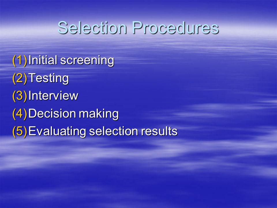 Selection Procedures Initial screening Testing Interview