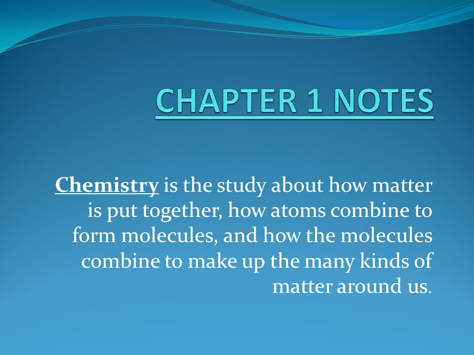 CHAPTER 1 NOTES Chemistry is the study about how matter is put together,  how atoms combine to form molecules, and how the molecules combine to make  up