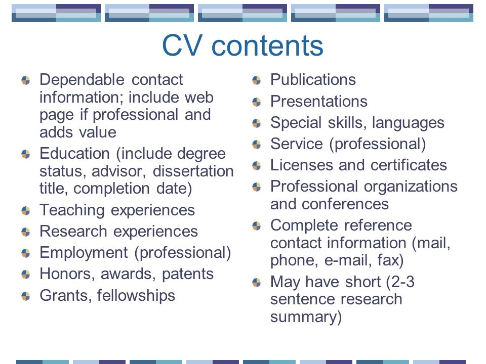 CV contents Dependable contact information; include web page if professional and adds value.