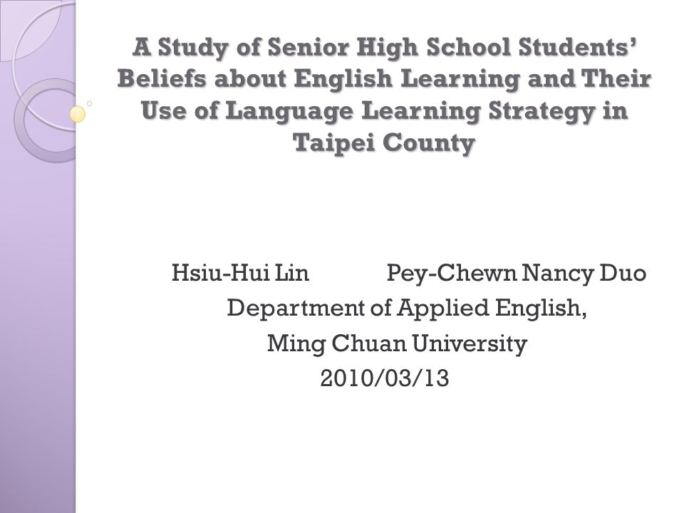 A Study of Senior High School Students' Beliefs about English Learning and  Their Use of Language Learning Strategy in Taipei County Hsiu-Hui Lin