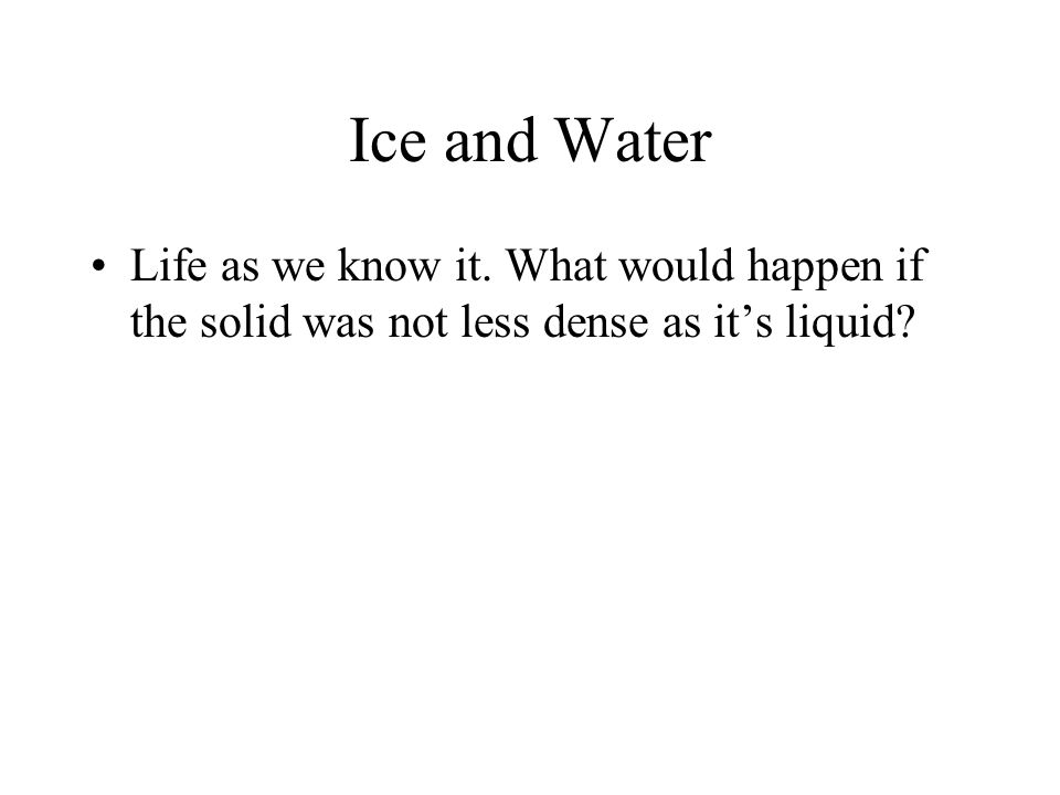 Ice and Water Life as we know it. What would happen if the solid was not less dense as it's liquid