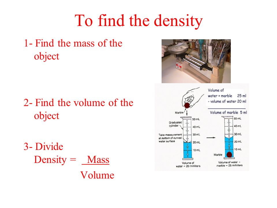 To find the density 1- Find the mass of the object