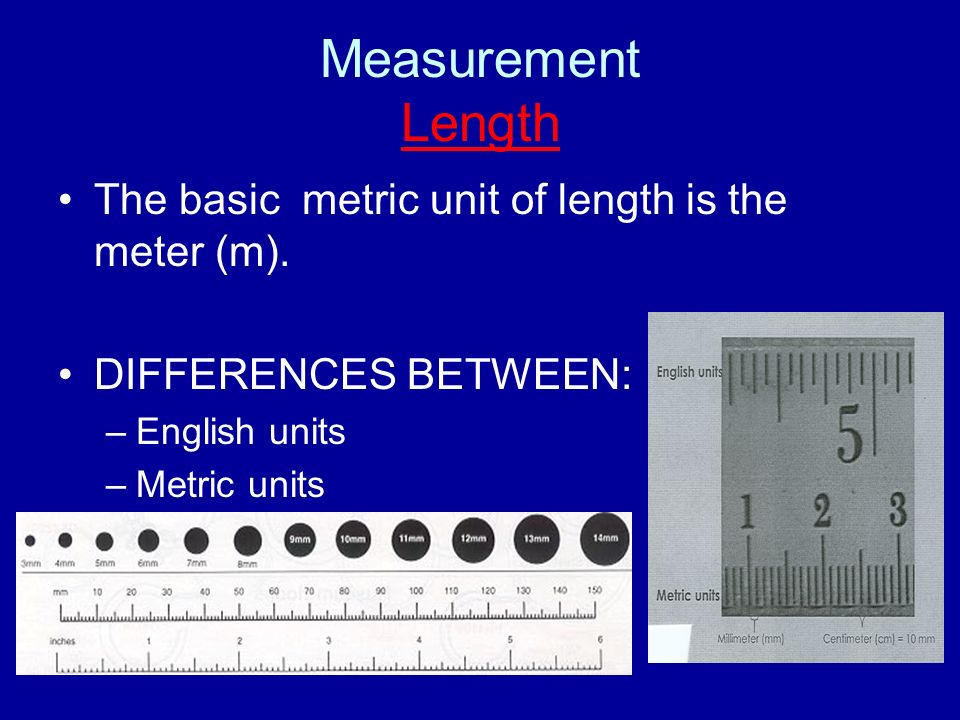 Measurement Length The basic metric unit of length is the meter (m).