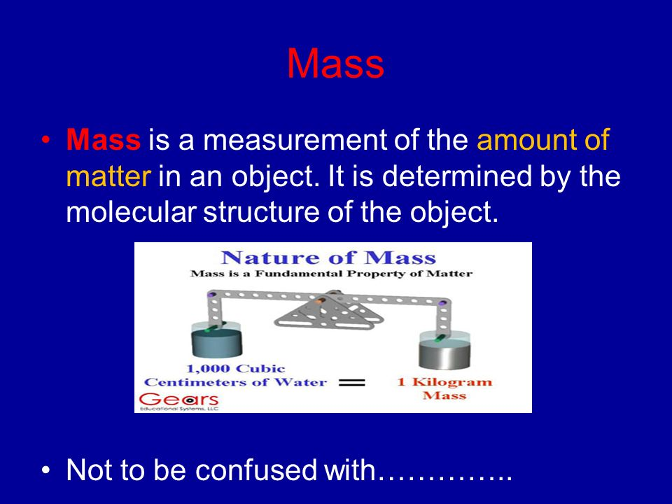 Mass Mass is a measurement of the amount of matter in an object. It is determined by the molecular structure of the object.