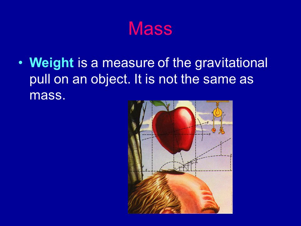 Mass Weight is a measure of the gravitational pull on an object. It is not the same as mass.